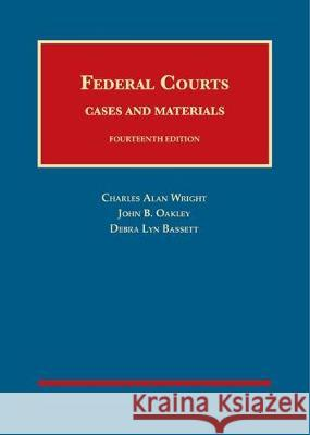 Federal Courts, Cases and Materials Charles Wright John Oakley Debra Bassett 9781634603348
