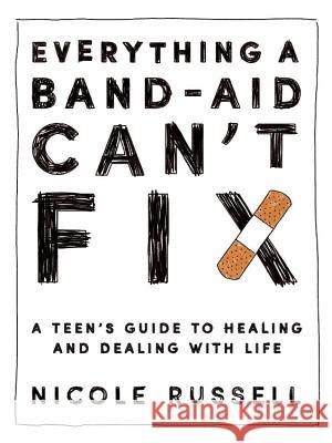 Everything a Band-Aid Can't Fix: A Teen's Guide to Healing and Dealing with Life Nicole Russell 9781634891479