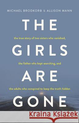 The Girls Are Gone: The True Story of Two Sisters Who Vanished, the Father Who Kept Searching, and the Adults Who Conspired to Keep the Tr Michael Brodkorb Allison Mann 9781634891653