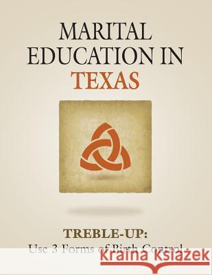 Marital Education in Texas: Treble-Up: Use 3 Forms of Birth Control Treble-Up 9781634924719