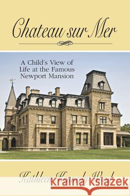 Chateau Sur Mer: A Child's View of Life at the Famous Newport Mansion Kathleen Kennedy Wood 9781634982276