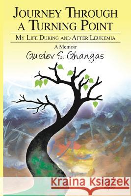 Journey Through a Turning Point: My Life During and After Leukemia - A Memoir Gurdev S. Ghangas 9781634988100