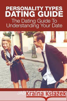 Personality Types Dating Guide: The Dating Guide to Understanding Your Date Jason Scotts 9781635016109