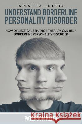 A Practical Guide to Understand Borderline Personality Disorder: How Dialectical Behavior Therapy Can Help Borderline Personality Disorder Paterson Keith   9781635017465