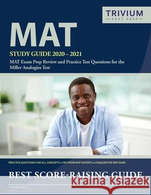 MAT Study Guide 2020-2021: MAT Exam Prep Review and Practice Test Questions for the Miller Analogies Test Trivium Analogies Exam Prep Team 9781635306507