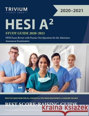 HESI A2 Study Guide 2020-2021: HESI Exam Review with Practice Test Questions for the Admission Assessment Examination Trivium 9781635307672