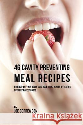 46 Cavity Preventing Meal Recipes: Strengthen Your Teeth and Your Oral Health by Eating Nutrient Packed Foods Joe Correa 9781635311518