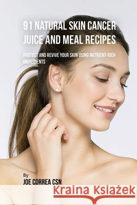 91 Natural Skin Cancer Juice and Meal Recipes: Protect and Revive Your Skin Using Nutrient-Rich Ingredients Joe Correa 9781635318180
