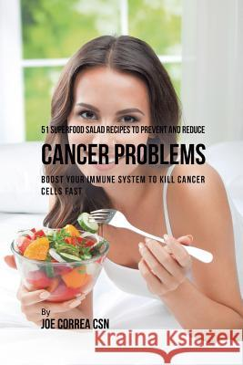 51 Superfood Salad Recipes to Prevent and Reduce Cancer Problems: Boost Your Immune System to Kill Cancer Cells Fast Joe Correa 9781635318463