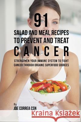 91 Salad and Meal Recipes to Prevent and Treat Cancer: Strengthen Your Immune System to Fight Cancer Through Organic Superfood Sources Joe Correa, CSN   9781635318593