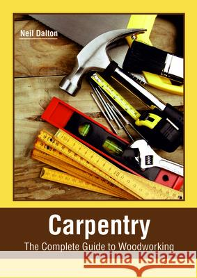 Carpentry: The Complete Guide to Woodworking Neil Dalton 9781635497427