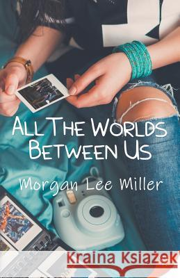 All the Worlds Between Us Morgan Lee Miller 9781635554571