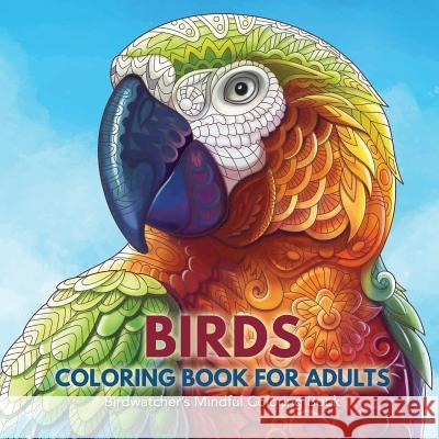 Birds Coloring Book for Adults: Birdwatcher's Mindful Coloring Book Adult Coloring Books 9781635892260