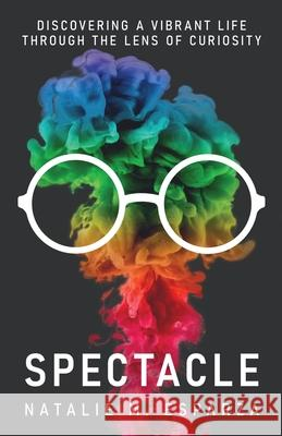 Spectacle: Discovering a Vibrant Life through the Lens of Curiosity Natalie M. Esparza 9781636768441
