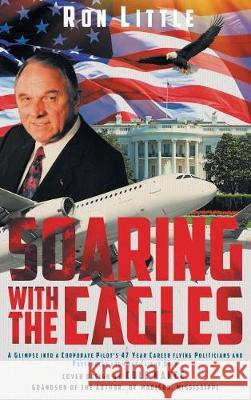 Soaring with the Eagles: A Glimpse Into a Corporate Pilot's 47 Year Career Flying Politicians and Passengers from the Flight Deck. Ron Little 9781640037120 Covenant Books