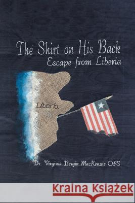 The Shirt on His Back: Escape from Liberia Dr Virginia Bergin MacKenzi 9781640039834