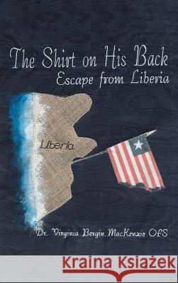 The Shirt on His Back: Escape from Liberia Dr Virginia Bergin MacKenzi 9781640039841