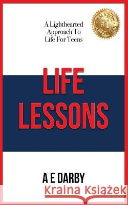 Life Lessons: A Lighthearted Approach to Life for Teens A. E. Darby 9781640085763