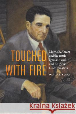 Touched with Fire: Morris B. Abram and the Battle Against Racial and Religious Discrimination David E. Lowe 9781640120969