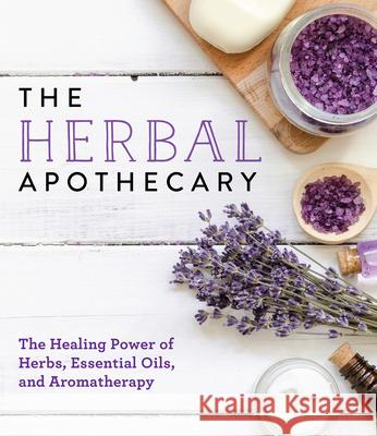 The Herbal Apothecary: The Healing Power of Herbs, Essential Oils, and Aromatherapy Publications International 9781640301054 Publications International, Ltd.