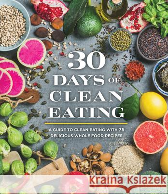 30 Days of Clean Eating: A Guide to Clean Eating with 75 Delicious Whole Food Recipes Publications International 9781640303362 Publications International, Ltd.