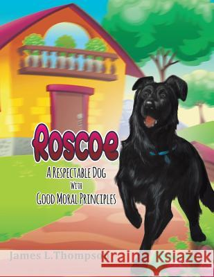 Roscoe: A Respectable Dog with Good Moral Principles James Thompson 9781640453029