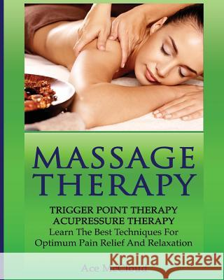 Massage Therapy: Trigger Point Therapy: Acupressure Therapy: Learn the Best Techniques for Optimum Pain Relief and Relaxation Ace McCloud 9781640480513
