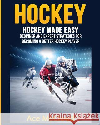 Hockey: Hockey Made Easy: Beginner and Expert Strategies for Becoming a Better Hockey Player Ace McCloud 9781640481664