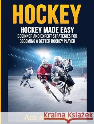 Hockey: Hockey Made Easy: Beginner and Expert Strategies for Becoming a Better Hockey Player Ace McCloud 9781640482913