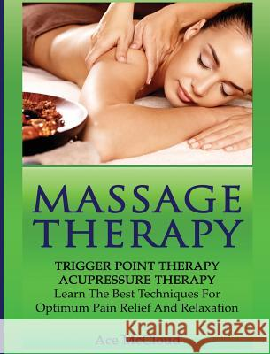 Massage Therapy: Trigger Point Therapy: Acupressure Therapy: Learn the Best Techniques for Optimum Pain Relief and Relaxation Ace McCloud 9781640483019