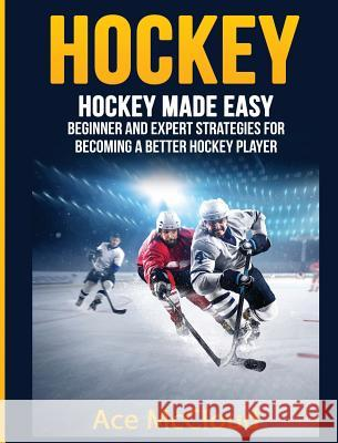 Hockey: Hockey Made Easy: Beginner and Expert Strategies for Becoming a Better Hockey Player Ace McCloud 9781640484160