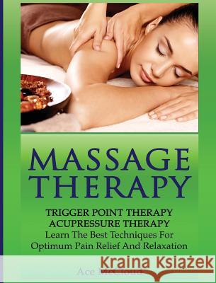 Massage Therapy: Trigger Point Therapy: Acupressure Therapy: Learn the Best Techniques for Optimum Pain Relief and Relaxation Ace McCloud 9781640484269
