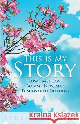 This Is My Story: How I Met Love, Became New, and Discovered Freedom Serena B. Brooke 9781640850286