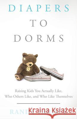 Diapers To Dorms: Raising Kids You Actually Like, Who Others Like, and Who Like Themselves Randy Pardue 9781640853546
