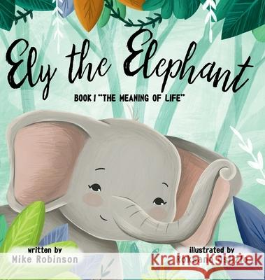 Ely the Elephant: Book 1: The Meaning of Life: 2019 Mike Robinson Roksana Oslizlo  9781640855397