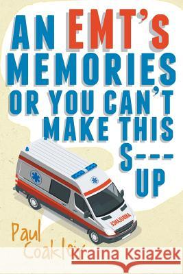 An Emt's Memories or You Can't Make This S--- Up Paul Coakley 9781640964921