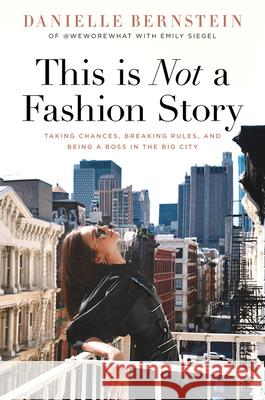 This Is Not a Fashion Story: Taking Chances, Breaking Rules, and Being a Boss in the Big City Danielle Bernstein Emily Siegel 9781641120173