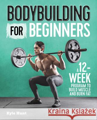 Bodybuilding for Beginners: A 12-Week Program to Build Muscle and Burn Fat Kyle Hunt 9781641523615