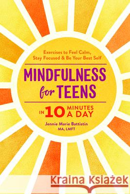 Mindfulness for Teens in 10 Minutes a Day: Exercises to Feel Calm, Stay Focused & Be Your Best Self Jennie Marie, Ma Lmft Battistin 9781641524377