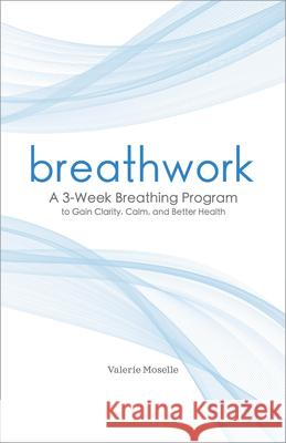 Breathwork: A 3-Week Breathing Program to Gain Clarity, Calm, and Better Health Valerie Moselle 9781641524483