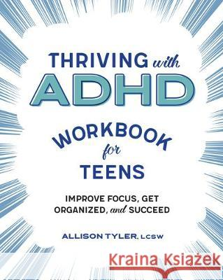Thriving with ADHD Workbook for Teens: Improve Focus, Get Organized, and Succeed Allison Tyler 9781641526173