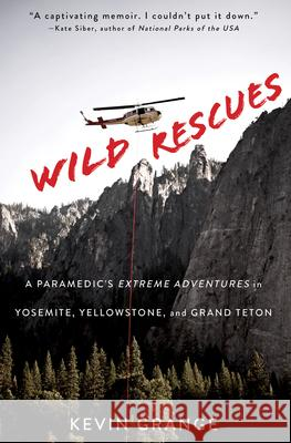 Wild Rescues: A Paramedic's Extreme Adventures in Yosemite, Yellowstone, and Grand Teton Kevin Grange 9781641602006
