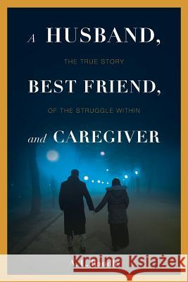 A Husband, Best Friend, and Caregiver: The Struggle Within A L Randle   9781642146356 Page Publishing Inc