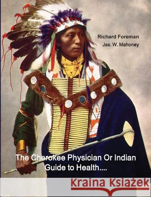 The Cherokee Physician or Indian Guide to Health: As Given by Richard Foreman a Cherokee Doctor; Comprising a Brief View of Anatomy.: With General Rul Richard Foreman Jas W. Mahoney J. Mitchell 9781642270051