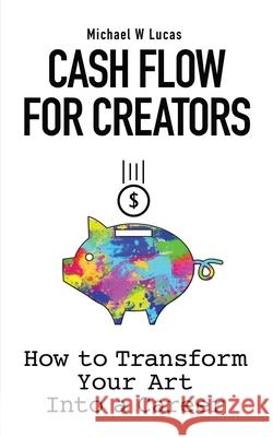 Cash Flow for Creators: How to Transform your Art into A Career Michael W. Lucas 9781642350418