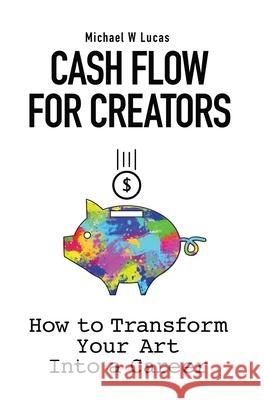 Cash Flow for Creators: How to Transform your Art into a Career Michael W. Lucas 9781642350425