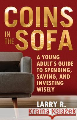 Coins in the Sofa: A young adult's guide to spending, saving, and investing wisely Larry R. Kirschner 9781642374155