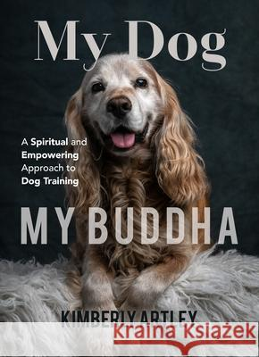 My Dog, My Buddha: A Spiritual and Empowering Approach to Dog Training Kimberly Artley 9781642500028