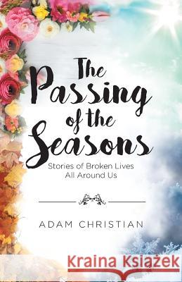 The Passing of the Seasons: Stories of Broken Lives All Around Us Adam Christian 9781642588699