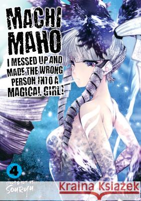 Machimaho: I Messed Up and Made the Wrong Person Into a Magical Girl! Vol. 4 Souryu 9781642757446